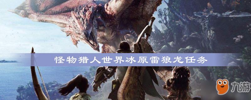 《怪物猎人世界》冰原雷狼龙怎么打 冰原雷狼龙任务攻略