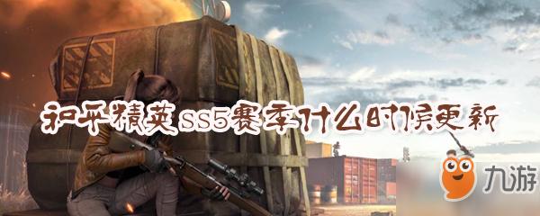 和平精英ss5赛季什么时候更新 ss5赛季更新内容一览