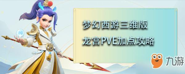 梦幻西游三维版龙宫PVE攻略 加点选择推荐