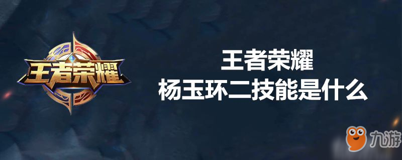 王者荣耀杨玉环二技能怎么样 杨玉环二技能介绍