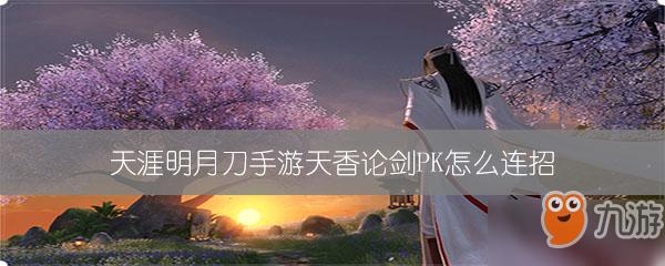 《天涯明月刀》手游天香论剑PK怎么连招 天香论剑PK连招教学