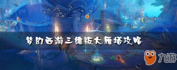 《梦幻西游三维版》大雁塔怎么玩大雁塔攻略