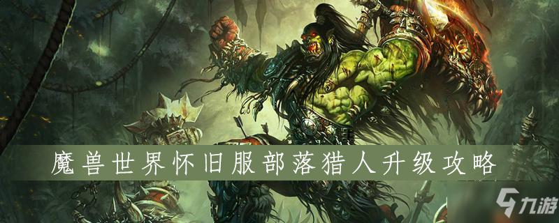 魔兽世界怀旧服部落猎人怎么升级 部落猎人升级攻略