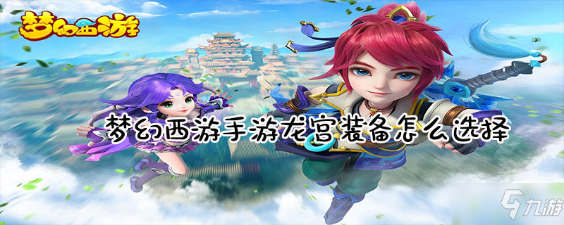 梦幻西游手游龙宫装备怎么选择 龙宫装备选择介绍