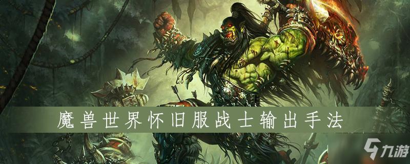 魔兽世界怀旧服战士怎么输出 战士输出技巧教学