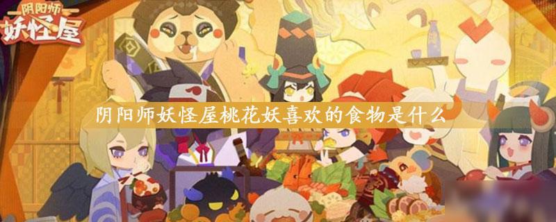 阴阳师妖怪屋桃花妖喜欢吃什么 桃花妖喜好物品一览