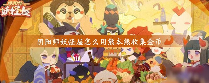 阴阳师妖怪屋怎么用熊本熊收集金币 使用熊本熊收集金币方法分享