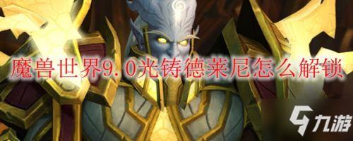 《魔兽世界》9.0新种族光铸德莱尼如何解锁 9.0光铸德莱尼解锁方法分享