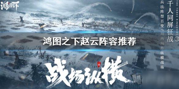 《鸿图之下》赵云阵容怎么搭配 赵云最强阵容搭配教学