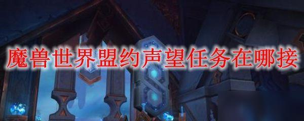 《魔兽世界》9.0盟约任务玩法攻略 9.0任务如何接
