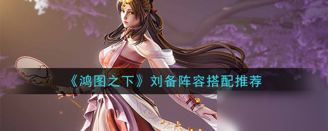 《鸿图之下》刘备阵容怎么搭配 刘备阵容搭配分享