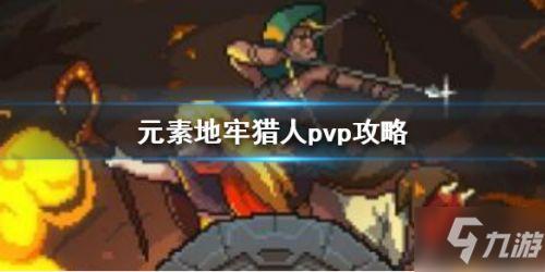 元素地牢猎人PVP怎么玩猎人PVP实战技巧教学