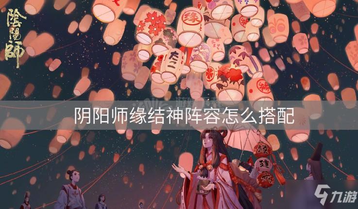 《阴阳师》缘结神阵容怎么搭配 缘结神阵容搭配介绍