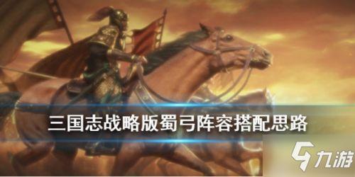 《三國志戰略版》蜀弓陣容怎么玩 S3蜀弓陣容搭配玩法攻略