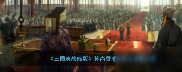 《三国志战略版》孙尚香凌统阵容怎么搭配 孙尚香凌统阵容搭配攻略