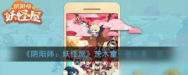 《阴阳师:妖怪屋》茨木童子喜好是什么 茨木童子喜好表一览