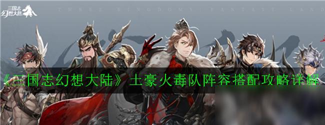 《三国志幻想大陆》土豪火毒队阵容怎么搭配 火毒队阵容搭配攻略