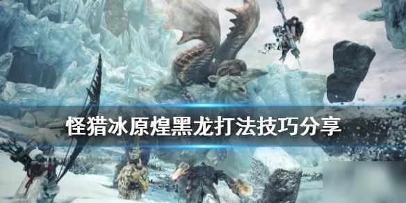 《怪物猎人世界》冰原新人煌黑龙怎么打 新人煌黑龙打法技巧分享