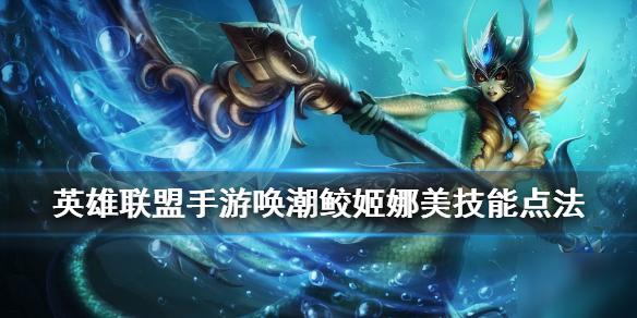 《英雄联盟手游》娜美技能攻略 唤潮鲛姬装技能点法