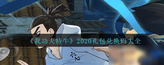 《我功夫特牛》2020礼包兑换码有哪些 2020礼包兑换码介绍