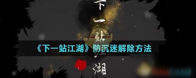 《下一站江湖》防沉迷怎么解除 防沉迷解除方法介绍