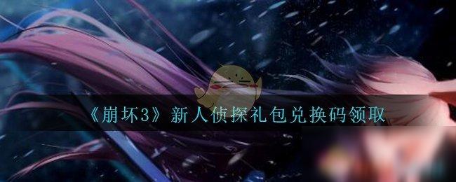 《崩坏3》新人侦探礼包兑换码是多少 新人侦探礼包兑换码领取
