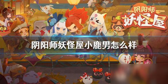 阴阳师妖怪屋小鹿男怎么样 培养方法分享
