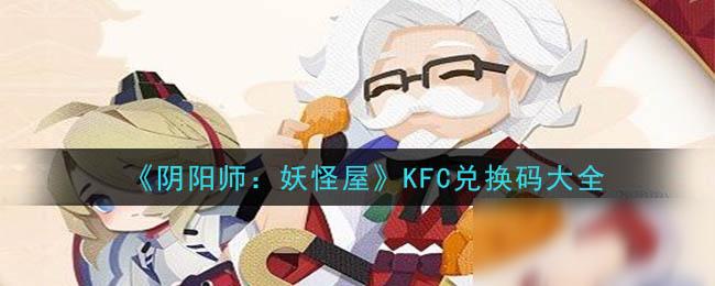 《阴阳师妖怪屋》KFC礼包码大全 KFC礼包码是什么