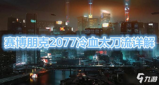 《赛博朋克2077》冷血太刀流怎么玩 冷血太刀流玩法分享