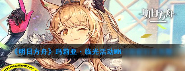 《明日方舟》玛莉亚·临光活动MN-8高配打法攻略