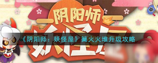 《阴阳师:妖怪屋》篝火火堆升级攻略