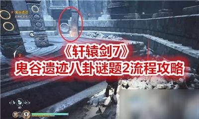 《轩辕剑7》鬼谷遗迹八卦谜题2攻略 通关流程图文教程