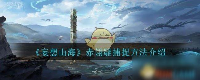 《妄想山海》赤翎雕捕捉方法介绍