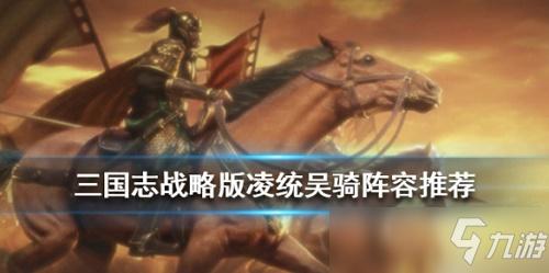 三国志战略版凌统怎么搭配阵容 三国志战略版凌统战法阵容推荐