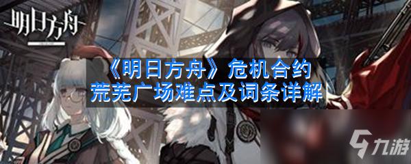 《明日方舟》危机合约荒芜广场难点及词条详解