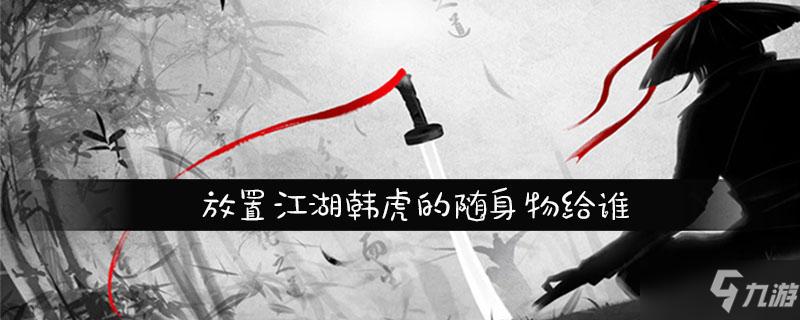 <a id='link_pop' class='keyword-tag' href='https://www.9game.cn/fzjhv103/'>放置江湖</a>韩虎的随身物给谁
