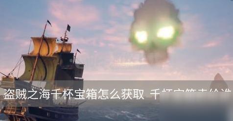 《盗贼之海》千杯宝箱怎么获得 千杯宝箱获取攻略