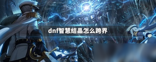 《dnf》智慧结晶跨界攻略 智慧结晶怎么跨界