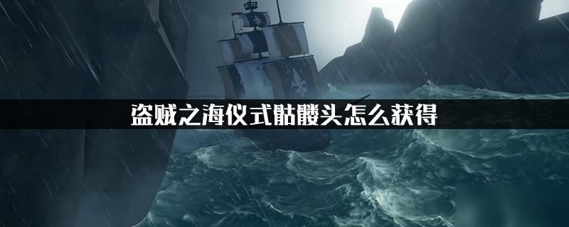 盗贼之海仪式骷髅头怎么获得