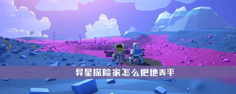 <a id='link_pop' class='keyword-tag' href='https://www.9game.cn/yxtxj/'>异星探险家</a>怎么把地弄平