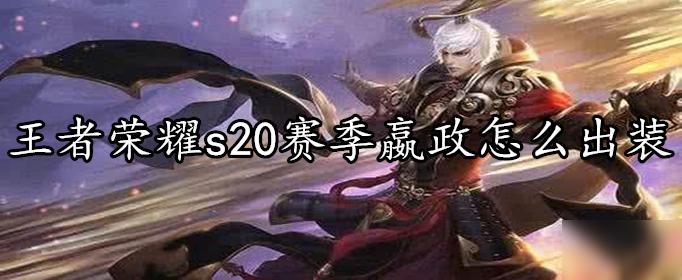 王者荣耀s20赛季嬴政怎么出装?