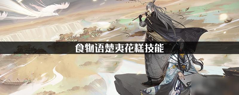 <a id='link_pop' class='keyword-tag' href='https://www.9game.cn/shiwuyu/'>食物语</a>楚夷花糕技能