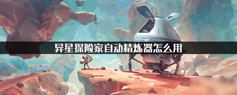 异星探险家自动精炼器怎么用