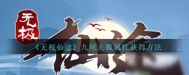 《无极仙途》九尾天狐属性获得方法