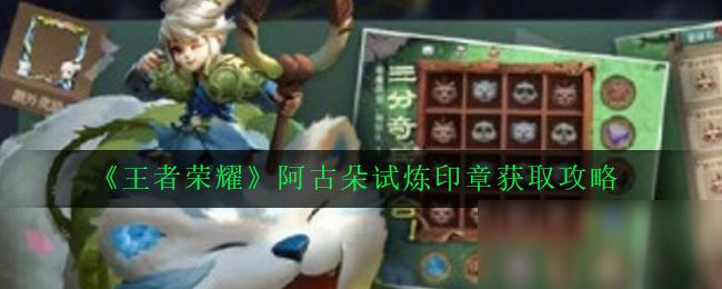 《王者荣耀》阿古朵试炼印章获取攻略
