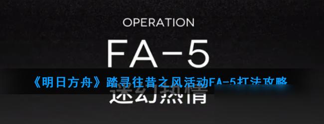 《明日方舟》踏寻往昔之风活动FA-5攻略 打法技巧