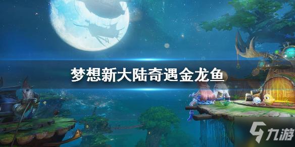 梦想新大陆奇遇金龙鱼怎么做_梦想新大陆金龙鱼任务攻略