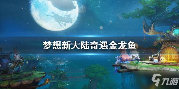 《梦想新大陆》奇遇金龙鱼 金龙鱼任务攻略