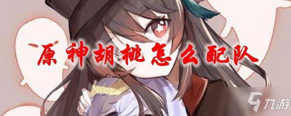 原神胡桃配队攻略 胡桃最强阵容搭配